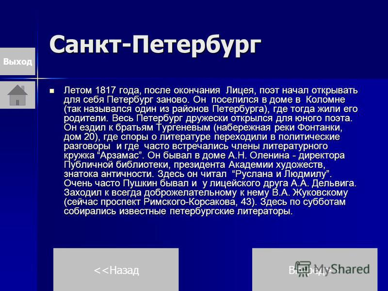 Санкт-Петербург Летом 1817 года, после окончания Лицея, поэт начал открывать для себя Петербург заново. Он поселился в доме в Коломне (так назывался один из районов Петербурга), где тогда жили его родители. Весь Петербург дружески открылся для юного