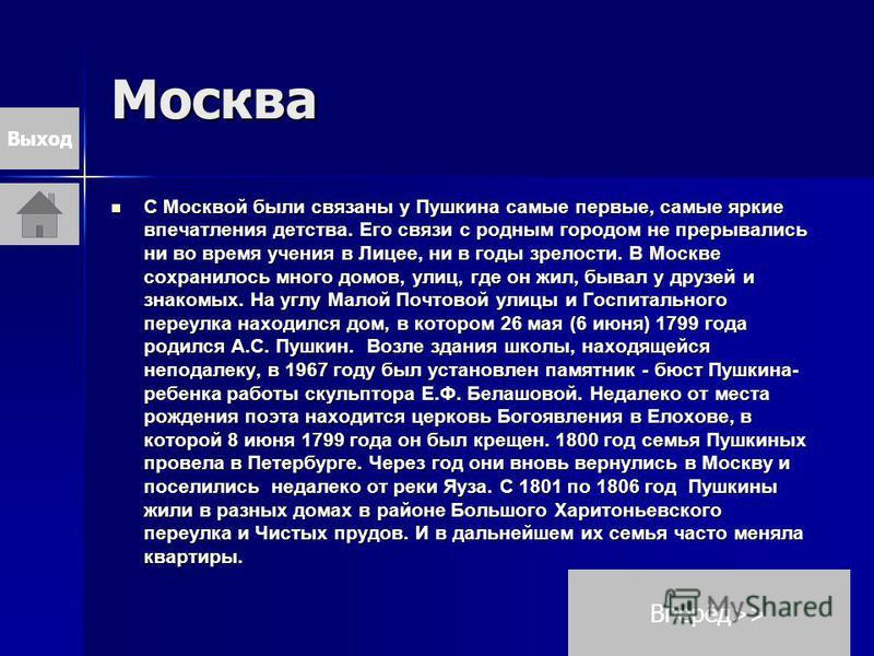 Москва С Москвой были связаны у Пушкина самые первые, самые яркие впечатления детства. Его связи с родным городом не прерывались ни во время учения в Лицее, ни в годы зрелости. В Москве сохранилось много домов, улиц, где он жил, бывал у друзей и знак