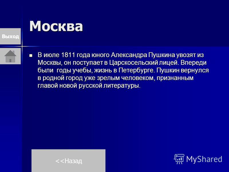 Москва В июле 1811 года юного Александра Пушкина увозят из Москвы, он поступает в Царскосельский лицей. Впереди были годы учебы, жизнь в Петербурге. Пушкин вернулся в родной город уже зрелым человеком, признанным главой новой русской литературы. В ию