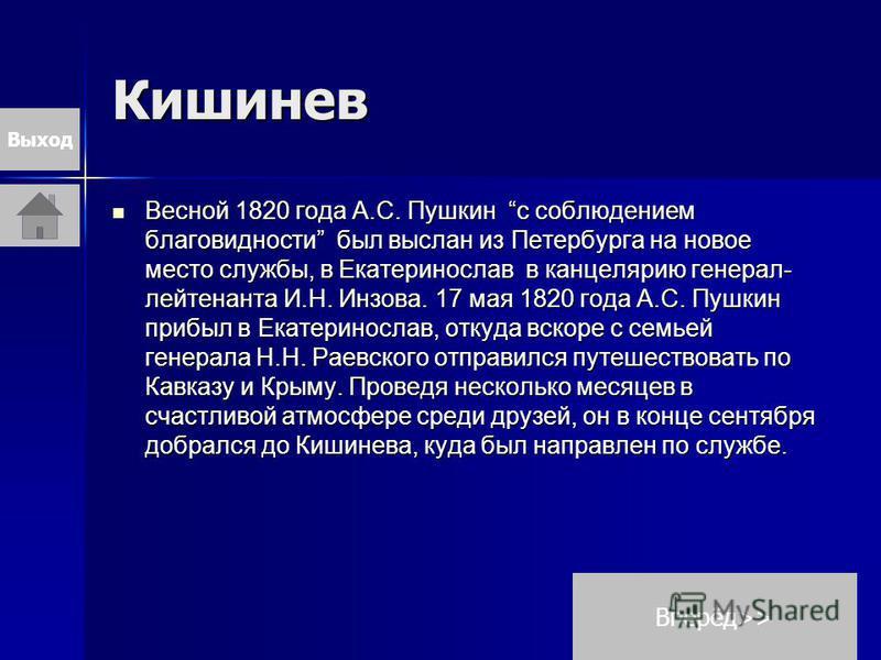 Кишинев Весной 1820 года А.С. Пушкин с соблюдением благовидности был выслан из Петербурга на новое место службы, в Екатеринослав в канцелярию генерал- лейтенанта И.Н. Инзова. 17 мая 1820 года А.С. Пушкин прибыл в Екатеринослав, откуда вскоре с семьей
