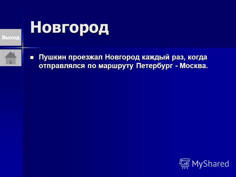 Новгород Пушкин проезжал Новгород каждый раз, когда отправлялся по маршруту Петербург - Москва. Пушкин проезжал Новгород каждый раз, когда отправлялся по маршруту Петербург - Москва. Выход