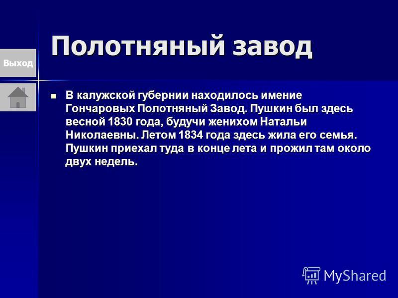 Полотняный завод В калужской губернии находилось имение Гончаровых Полотняный Завод. Пушкин был здесь весной 1830 года, будучи женихом Натальи Николаевны. Летом 1834 года здесь жила его семья. Пушкин приехал туда в конце лета и прожил там около двух