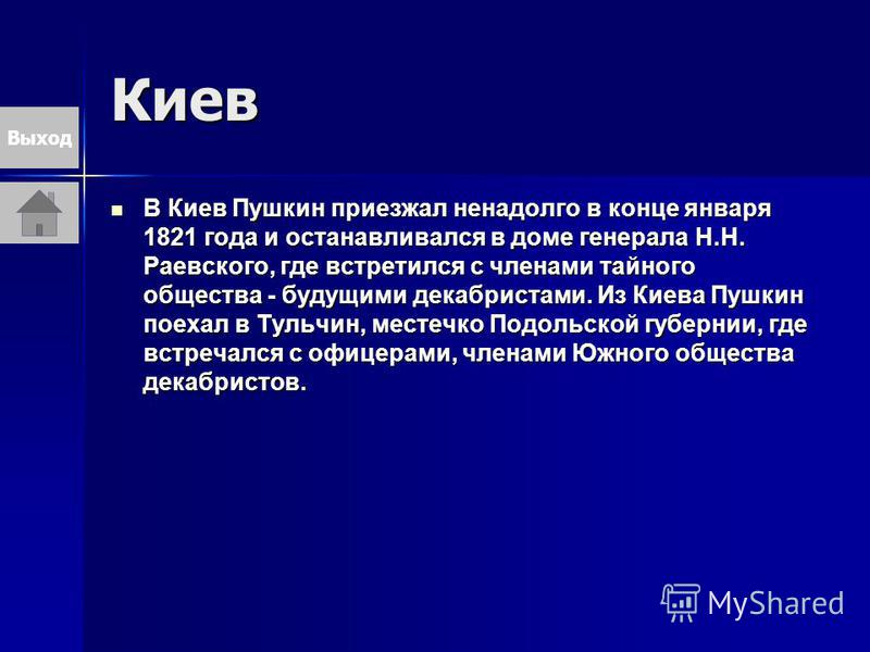 Киев В Киев Пушкин приезжал ненадолго в конце января 1821 года и останавливался в доме генерала Н.Н. Раевского, где встретился с членами тайного общества - будущими декабристами. Из Киева Пушкин поехал в Тульчин, местечко Подольской губернии, где вст