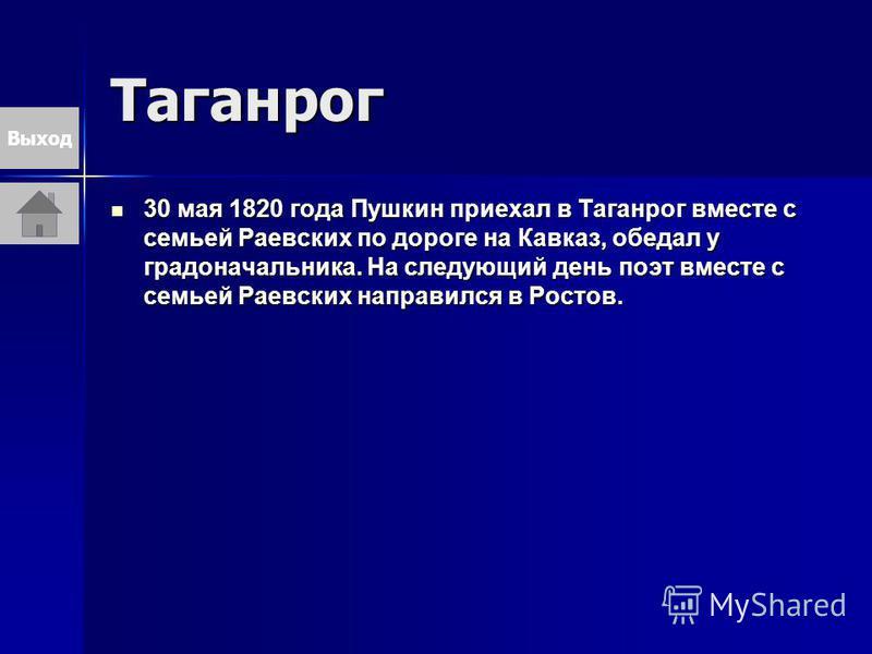 Таганрог 30 мая 1820 года Пушкин приехал в Таганрог вместе с семьей Раевских по дороге на Кавказ, обедал у градоначальника. На следующий день поэт вместе с семьей Раевских направился в Ростов. 30 мая 1820 года Пушкин приехал в Таганрог вместе с семье
