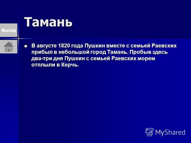 Тамань В августе 1820 года Пушкин вместе с семьей Раевских прибыл в небольшой город Тамань. Пробыв здесь два-три дня Пушкин с семьей Раевских морем отплыли в Керчь. В августе 1820 года Пушкин вместе с семьей Раевских прибыл в небольшой город Тамань.