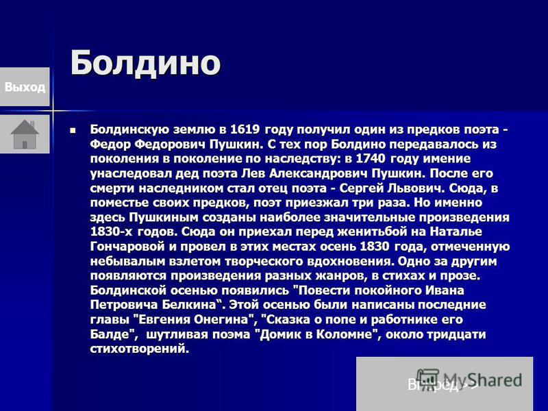 Болдино Болдинскую землю в 1619 году получил один из предков поэта - Федор Федорович Пушкин. С тех пор Болдино передавалось из поколения в поколение по наследству: в 1740 году имение унаследовал дед поэта Лев Александрович Пушкин. После его смерти на