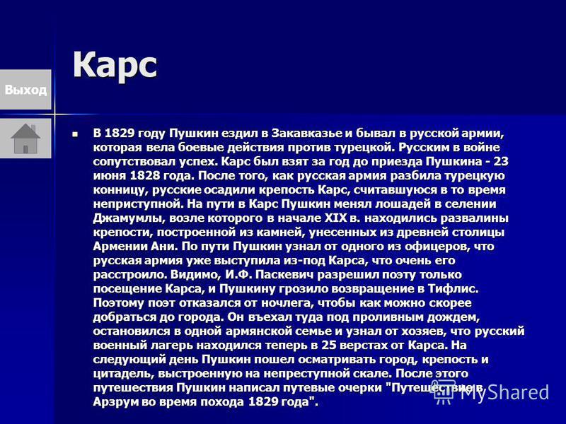 Карс В 1829 году Пушкин ездил в Закавказье и бывал в русской армии, которая вела боевые действия против турецкой. Русским в войне сопутствовал успех. Карс был взят за год до приезда Пушкина - 23 июня 1828 года. После того, как русская армия разбила т