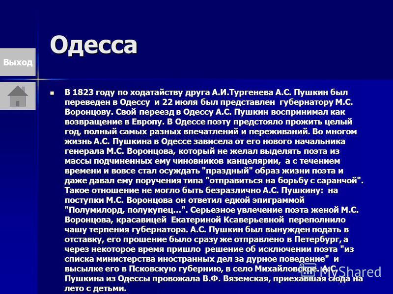 Одесса В 1823 году по ходатайству друга А.И.Тургенева А.С. Пушкин был переведен в Одессу и 22 июля был представлен губернатору М.С. Воронцову. Свой переезд в Одессу А.С. Пушкин воспринимал как возвращение в Европу. В Одессе поэту предстояло прожить ц