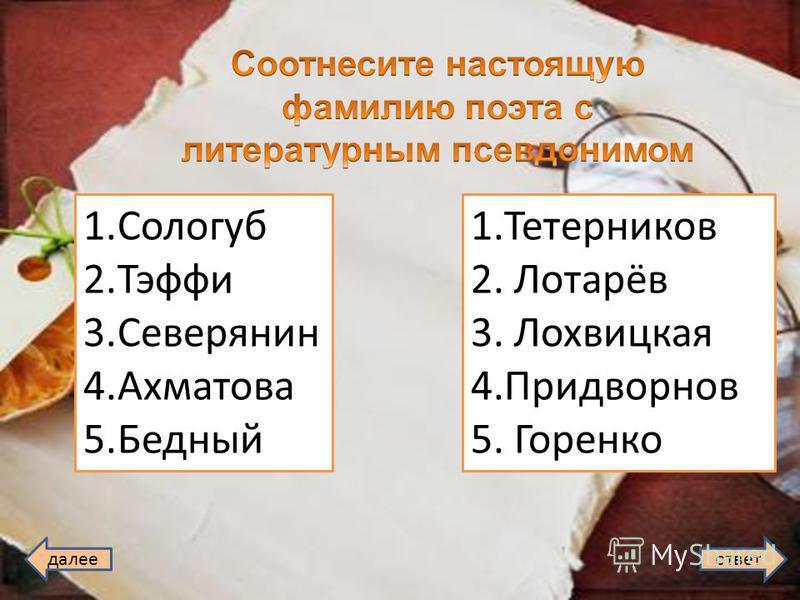 далее ответ 1. Сологуб 2. Тэффи 3. Северянин 4. Ахматова 5. Бедный 1. Тетерников 2. Лотарёв 3. Лохвицкая 4. Придворнов 5. Горенко