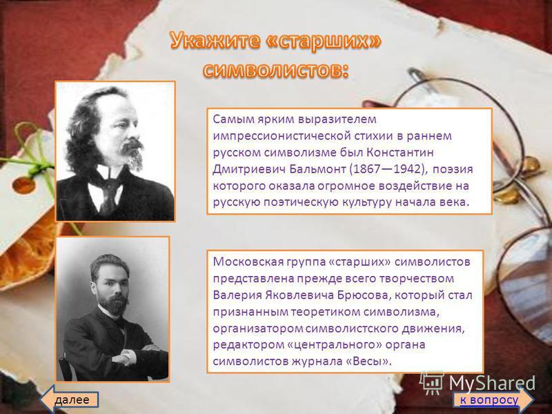 Самым ярким выразителем импрессионистической стихии в раннем русском символизме был Константин Дмитриевич Бальмонт (18671942), поэзия которого оказала огромное воздействие на русскую поэтическую культуру начала века. Московская группа «старших» симво