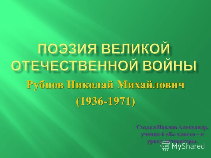 Рубцов Николай Михайлович (1936-1971) Создал Павлов Александр, ученик 6 « Б » класса – к уроку литературы.