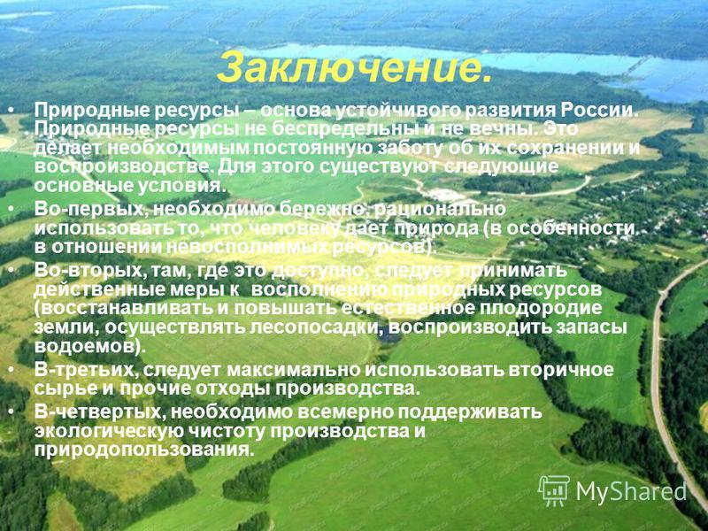 Заключение. Природные ресурсы – основа устойчивого развития России. Природные ресурсы не беспредельны и не вечны. Это делает необходимым постоянную заботу об их сохранении и воспроизводстве. Для этого существуют следующие основные условия. Во-первых,