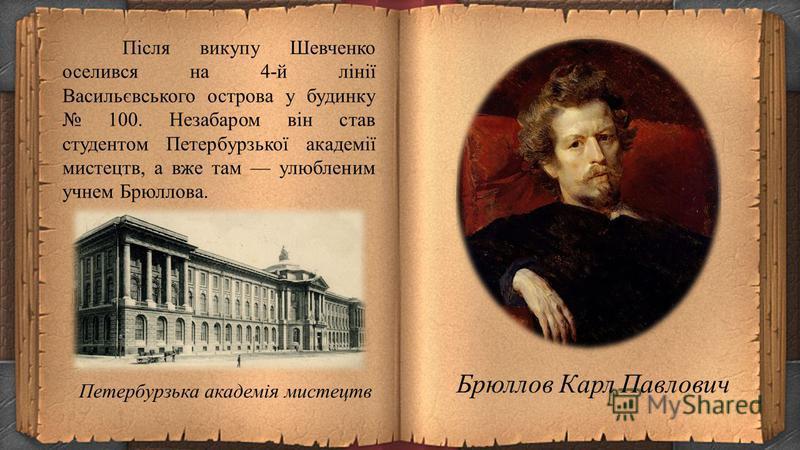 Навесні 1838-го Карл Брюллов і Василь Жуковський вирішили викупити молодого поета з кріпацтва. Енгельгардт погодився відпустити кріпака за великі гроші 2500 рублів. На той час ця сума була еквівалентна 45 кілограмам чистого срібла. Щоб здобути такі г