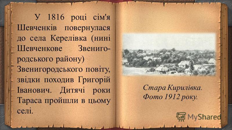 Тарас був третьою дитиною селян-кріпаків Григорія Івановича Шевченка і Катерини Якимівни Бойко після сестри Катерини (8 листопада 1804 близько 1848) та брата Микити (16 травня 1811 близько 1870). 12 травня 1816 року народилася Тарасова сестра Ярина,