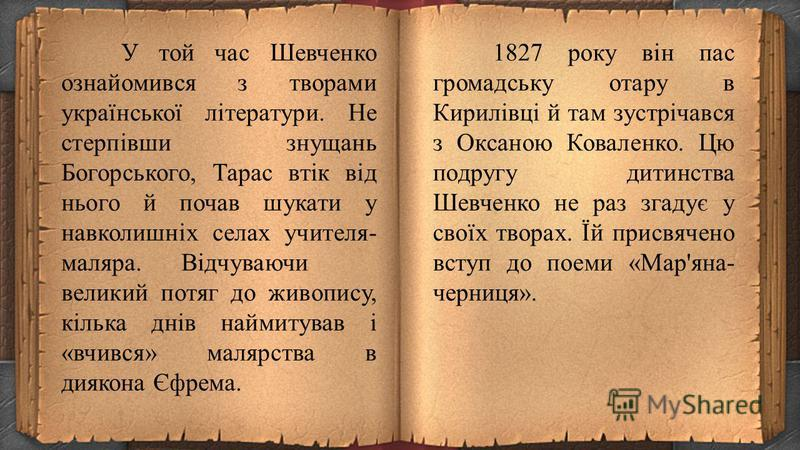 21 березня (2 квітня) 1825 року від тяжкої праці на панщині помер Григорій Шевченко, і невдовзі мачуха повернулася зі своїми дітьми до Моринців, а Тарас пішов у найми до дяка Петра Богорського, який прибув із Києва. Як школяр-попихач, Тарас носив вод