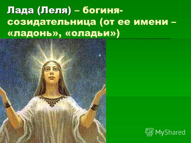 Лада (Леля) Лада (Леля) – богиня- созидательница (от ее имени – «ладонь», «оладьи»)