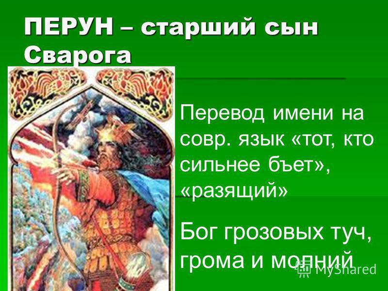 ПЕРУН – старший сын Сварога Перевод имени на совр. язык «тот, кто сильнее бьет», «разящий» Бог грозовых туч, грома и молний