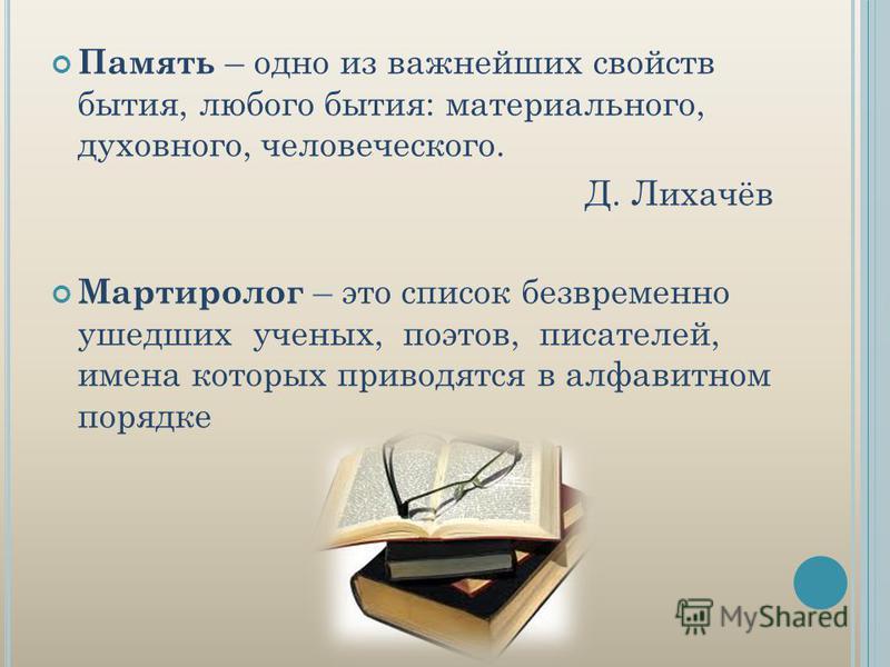 Память – одно из важнейших свойств бытия, любого бытия: материального, духовного, человеческого. Д. Лихачёв Мартиролог – это список безвременно ушедших ученых, поэтов, писателей, имена которых приводятся в алфавитном порядке