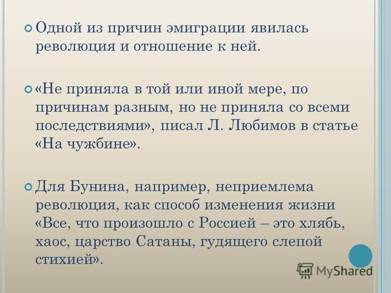 Одной из причин эмиграции явилась революция и отношение к ней. «Не приняла в той или иной мере, по причинам разным, но не приняла со всеми последствиями», писал Л. Любимов в статье «На чужбине». Для Бунина, например, неприемлема революция, как способ