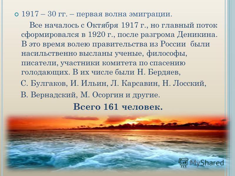 1917 – 30 гг. – первая волна эмиграции. Все началось с Октября 1917 г., но главный поток сформировался в 1920 г., после разгрома Деникина. В это время волею правительства из России были насильственно высланы ученые, философы, писатели, участники коми