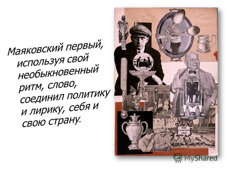Маяковский первый, используя свой необыкновенный ритм, слово, соединил политику и лирику, себя и свою страну.