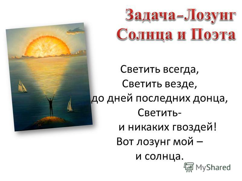 Светить всегда, Светить везде, до дней последних донца, Светить- и никаких гвоздей! Вот лозунг мой – и солнца.
