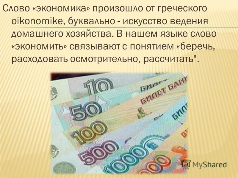 Слово «экономика» произошло от греческого oikonomike, буквально - искусство ведения домашнего хозяйства. В нашем языке слово «экономить» связывают с понятием «беречь, расходовать осмотрительно, рассчитать.