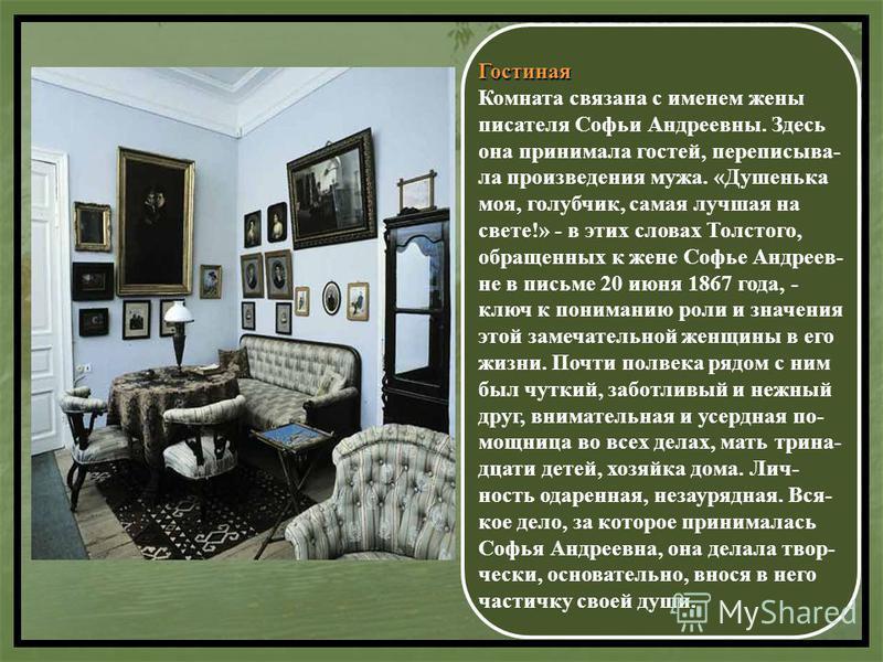 Гостиная Комната связана с именем жены писателя Софьи Андреевны. Здесь она принимала гостей, переписывая- ла произведения мужа. «Душенька моя, голубчик, самая лучшая на свете!» - в этих словах Толстого, обращенных к жене Софье Андреев- не в письме 20