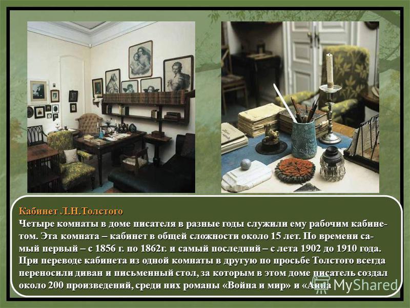 Кабинет Л.Н.Толстого Четыре комнаты в доме писателя в разные годы служили ему рабочим кабине- том. Эта комната – кабинет в общей сложности около 15 лет. По времени самый первый – с 1856 г. по 1862 г. и самый последний – с лета 1902 до 1910 года. При
