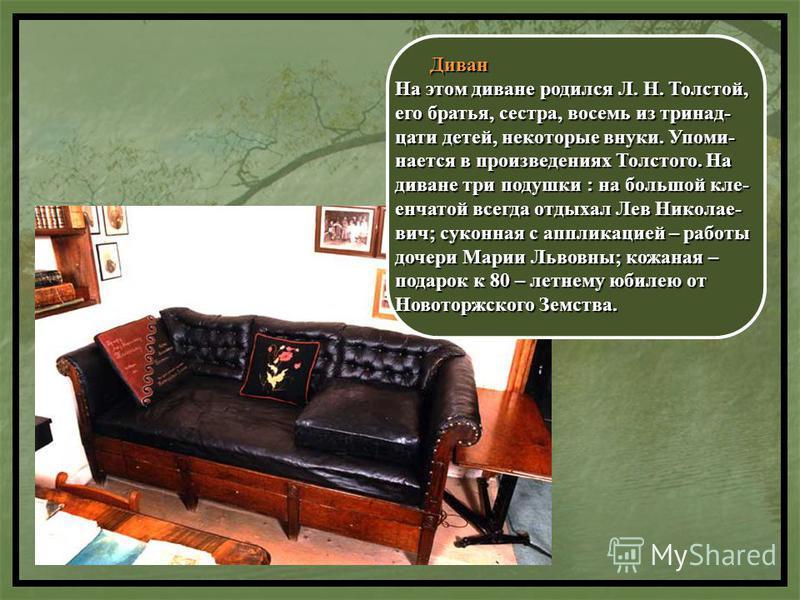 Диван Диван На этом диване родился Л. Н. Толстой, его братья, сестра, восемь из тринадцати детей, некоторые внуки. Упоми- нается в произведениях Толстого. На диване три подушки : на большой клей- енчатой всегда отдыхал Лев Николае- вич; суконная с ап