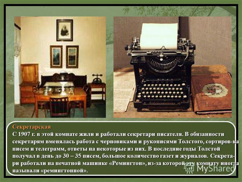 Секретарская С 1907 г. в этой комнате жили и работали секретари писателя. В обязанности секретарям вменялась работа с черновиками и рукописями Толстого, сортиров-ка писем и телеграмм, ответы на некоторые из них. В последние годы Толстой получал в ден