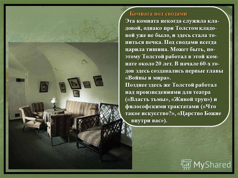 Комната под сводами Комната под сводами Эта комната некогда служила кла- довой, однако при Толстом кладо- вой уже не было, и здесь стала то- питься печка. Под сводами всегда царила тишина. Может быть, по- этому Толстой работал в этой ком- нате около