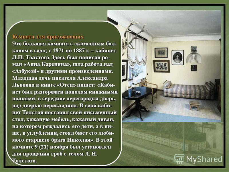 Комната для приезжающих Это большая комната с «каменным бал- коном в сад»; с 1871 по 1887 г. – кабинет Л.Н.-Толстого. Здесь был написан ро- ман «Анна Каренина», шла работа над «Азбукой» и другими произведениями. Младшая дочь писателя Александра Львов