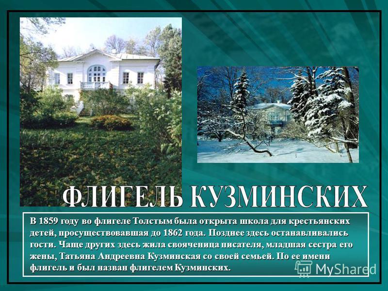 В 1859 году во флигеле Толстым была открыта школа для крестьянских детей, просуществовавшая до 1862 года. Позднее здесь останавливались гости. Чаще других здесь жила свояченица писателя, младшая сестра его жены, Татьяна Андреевна Кузминская со своей