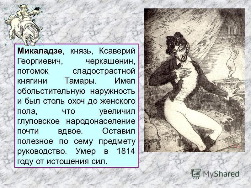 Микаладзе Микаладзе, князь, Ксаверий Георгиевич, черкашенин, потомок сладострастной княгини Тамары. Имел обольстительную наружность и был столь охоч до женского пола, что увеличил глуповское народонаселение почти вдвое. Оставил полезное по сему предм
