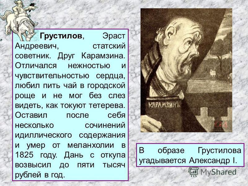 Грустилов Грустилов, Эраст Андреевич, статский советник. Друг Карамзина. Отличался нежностью и чувствительностью сердца, любил пить чай в городской роще и не мог без слез видеть, как токуют тетерева. Оставил после себя несколько сочинений идиллическо