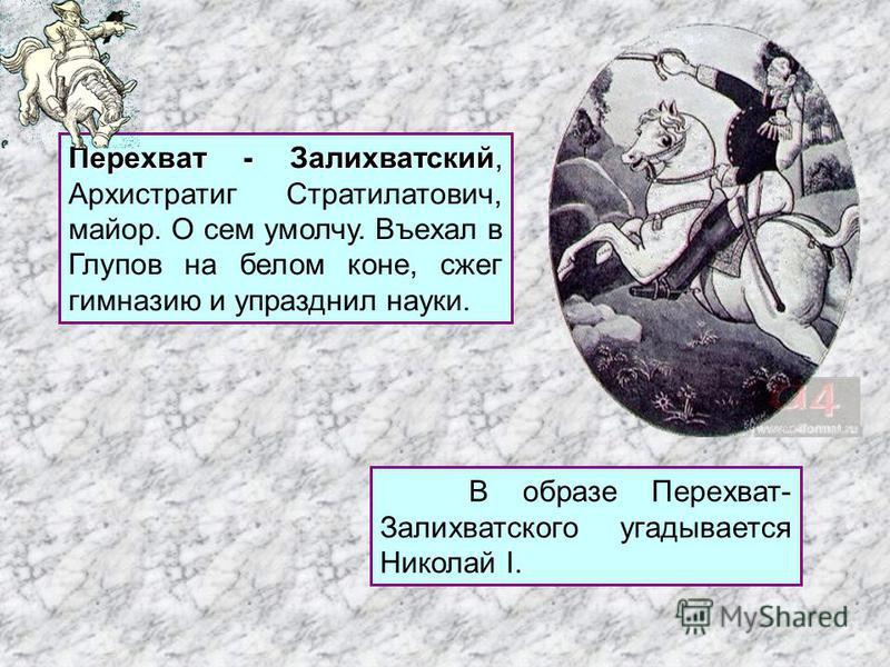 Перехват - Залихватский Перехват - Залихватский, Архистратиг Стратилатович, майор. О сем умолчу. Въехал в Глупов на белом коне, сжег гимназию и упразднил науки. В образе Перехват- Залихватского угадывается Николай I.