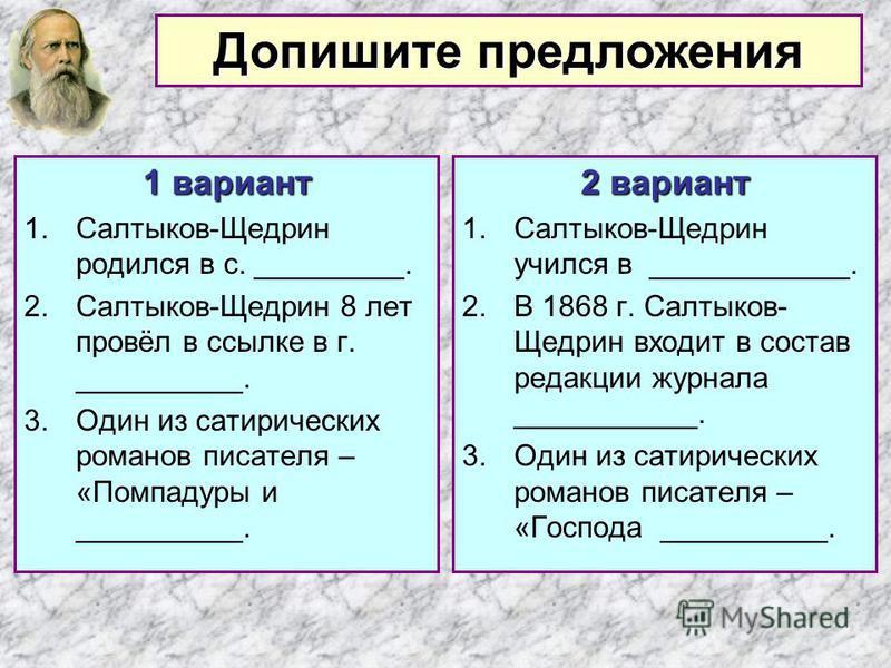 1 вариант 1.Салтыков-Щедрин родился в с. _________. 2.Салтыков-Щедрин 8 лет провёл в ссылке в г. __________. 3. Один из сатирических романов писателя – «Помпадуры и __________. 2 вариант 1.Салтыков-Щедрин учился в ____________. 2. В 1868 г. Салтыков-