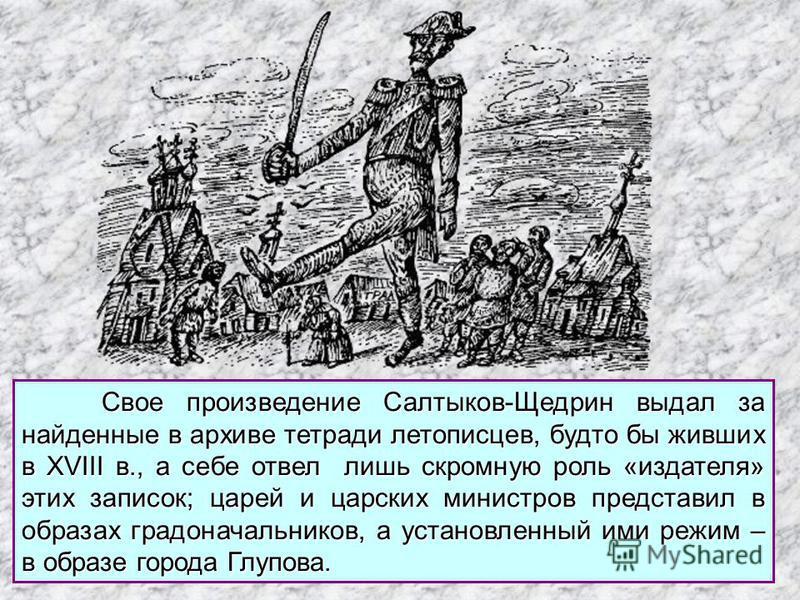 Свое произведение Салтыков-Щедрин выдал за найденные в архиве тетради летописцев, будто бы живших в XVIII в., а себе отвел лишь скромную роль «издателя» этих записок; царей и царских министров представил в образах градоначальников, а установленный им