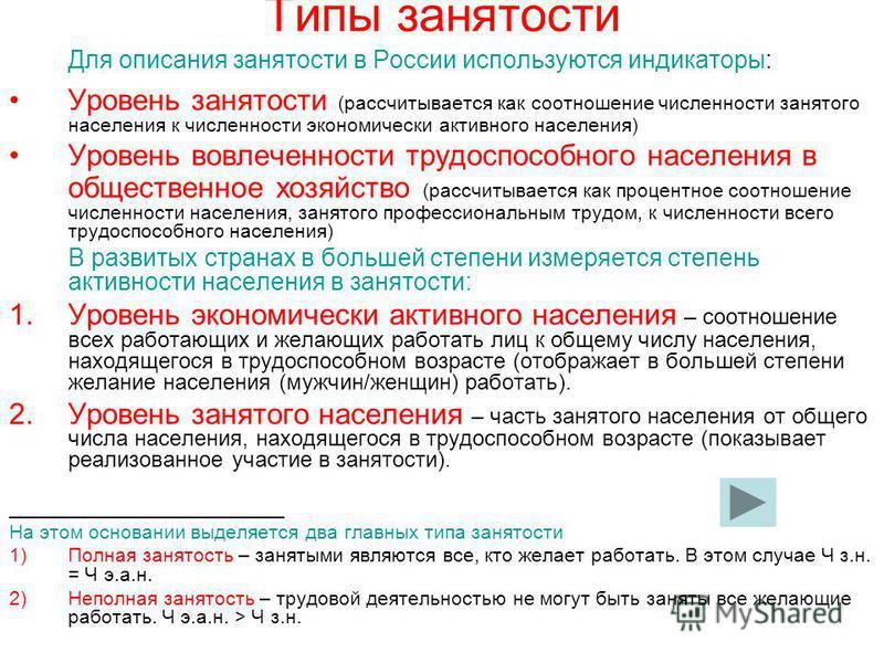 Типы занятости Для описания занятости в России используются индикаторы: Уровень занятости (рассчитывается как соотношение численности занятого населения к численности экономически активного населения) Уровень вовлеченности трудоспособного населения в