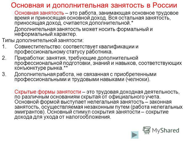 Основная и дополнительная занятость в России Основная занятость – это работа, занимающая основное трудовое время и приносящая основной доход. Вся остальная занятость, приносящая доход, считается дополнительной.* Дополнительная занятость может носить