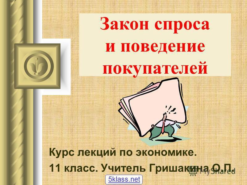 Закон спроса и поведение покупателей Курс лекций по экономике. 11 класс. Учитель Гришакина О.П. 5klass.net