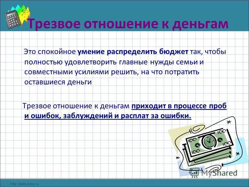 Трезвое отношение к деньгам Это спокойное умение распределить бюджет так, чтобы полностью удовлетворить главные нужды семьи и совместными усилиями решить, на что потратить оставшиеся деньги Трезвое отношение к деньгам приходит в процессе проб и ошибо