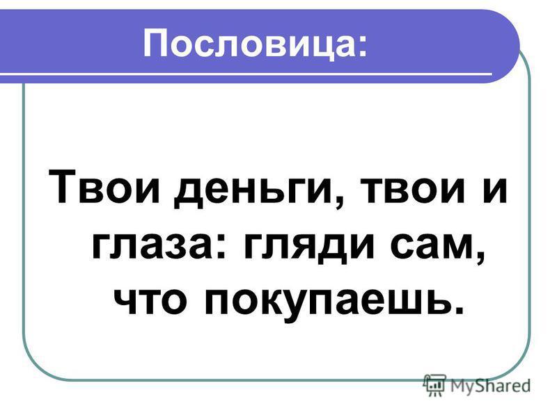 Пословица: Твои деньги, твои и глаза: гляди сам, что покупаешь.