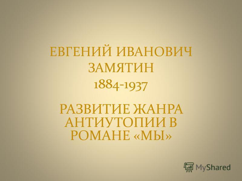 ЕВГЕНИЙ ИВАНОВИЧ ЗАМЯТИН 1884-1937 РАЗВИТИЕ ЖАНРА АНТИУТОПИИ В РОМАНЕ «МЫ»