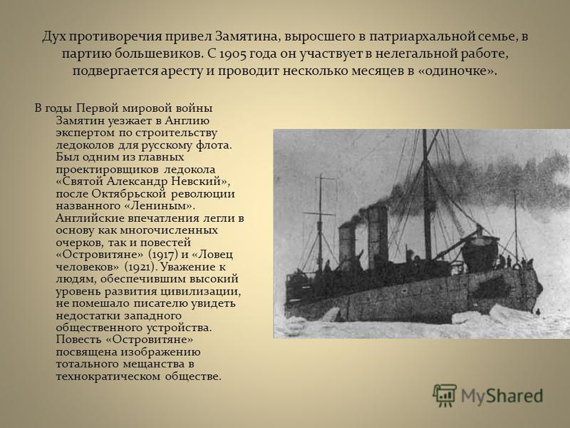 Дух противоречия привел Замятина, выросшего в патриархальной семье, в партию большевиков. С 1905 года он участвует в нелегальной работе, подвергается аресту и проводит несколько месяцев в «одиночке». В годы Первой мировой войны Замятин уезжает в Англ