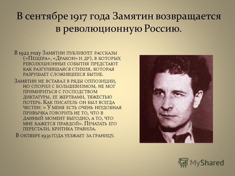 В сентябре 1917 года Замятин возвращается в революционную Россию. В 1922 году З АМЯТИН ПУБЛИКУЕТ РАССКАЗЫ («П ЕЩЕРА », «Д РАКОН » И ДР ), В КОТОРЫХ РЕВОЛЮЦИОННЫЕ СОБЫТИЯ ПРЕДСТАЮТ КАК РАЗГУЛЯВШАЯСЯ СТИХИЯ, КОТОРАЯ РАЗРУШАЕТ СЛОЖИВШЕЕСЯ БЫТИЕ. З АМЯТИ