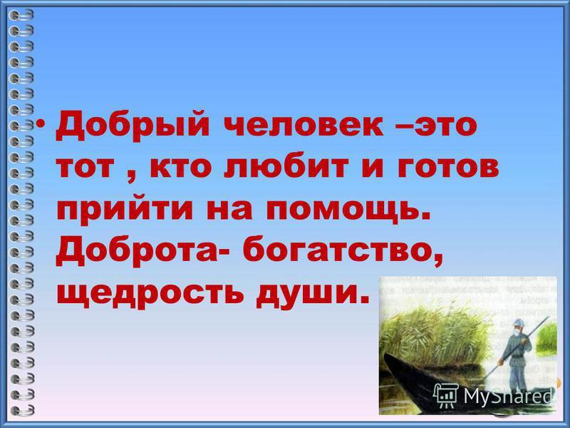 Добрый человек –это тот, кто любит и готов прийти на помощь. Доброта- богатство, щедрость души.