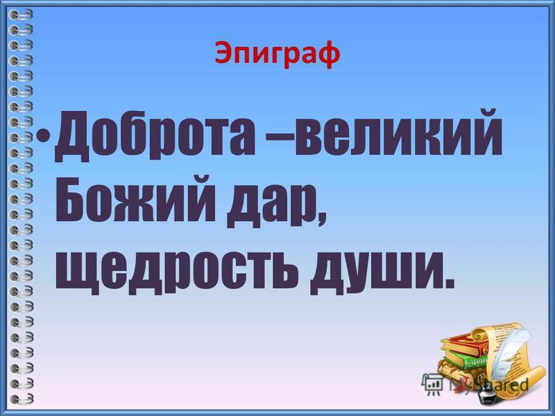 Эпиграф Доброта –великий Божий дар, щедрость души.