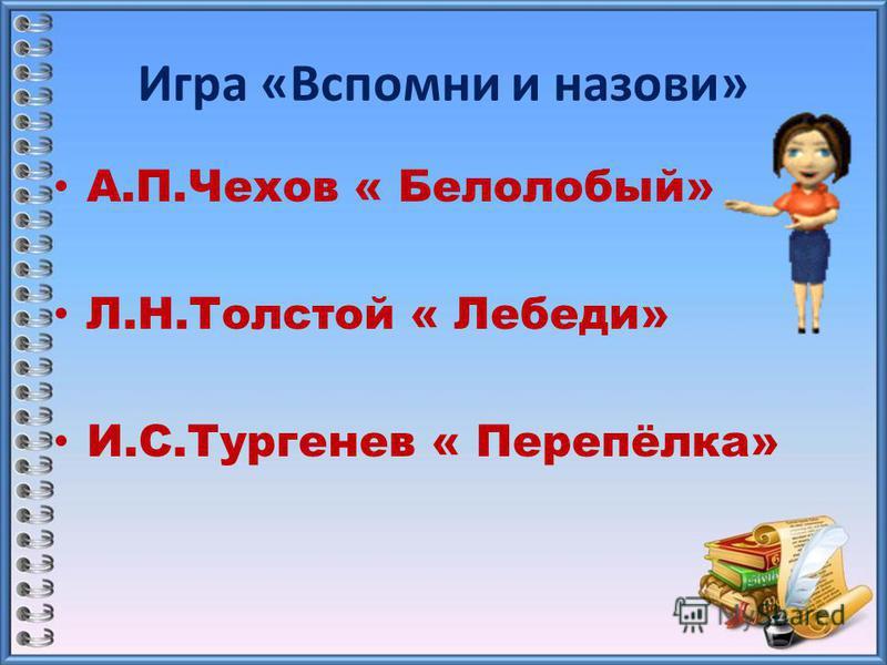 Игра «Вспомни и назови» А.П.Чехов « Белолобый» Л.Н.Толстой « Лебеди» И.С.Тургенев « Перепёлка»